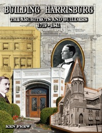 Building Harrisburg: The Architects and Builders, 1719-1941