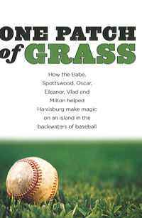 One Patch of Grass: How the Babe, Spottswood, Oscar, Eleanor, Vlad and Milton helped Harrisburg make magic on an island in the backwaters of basebal
